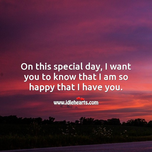 On this special day, I want you to know that I am so happy that I have you. Image