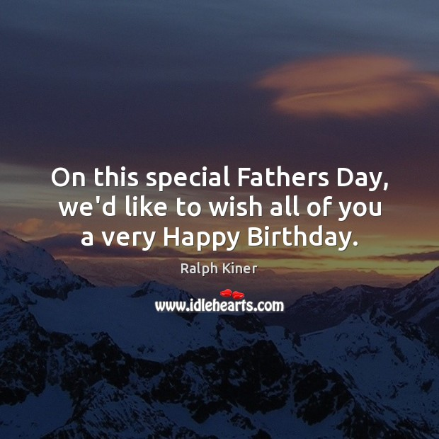 On this special Fathers Day, we'd like to wish all of you a very Happy Birthday. Father's Day Quotes Image