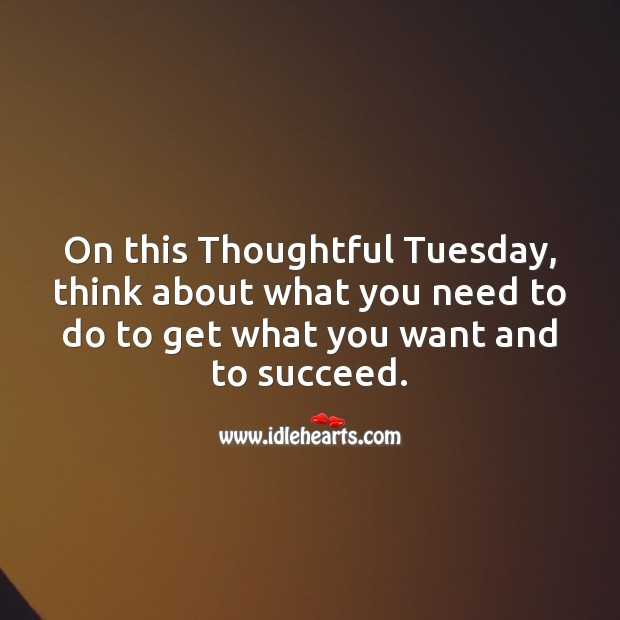 On this Thoughtful Tuesday, think about what you need to do to get what you want. Tuesday Quotes Image
