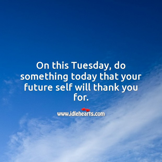 On this Tuesday, do something today that your future self will thank you for. Tuesday Quotes Image
