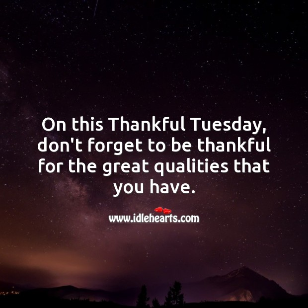 On this Tuesday, don't forget to be thankful for the great qualities that you have. Tuesday Quotes Image
