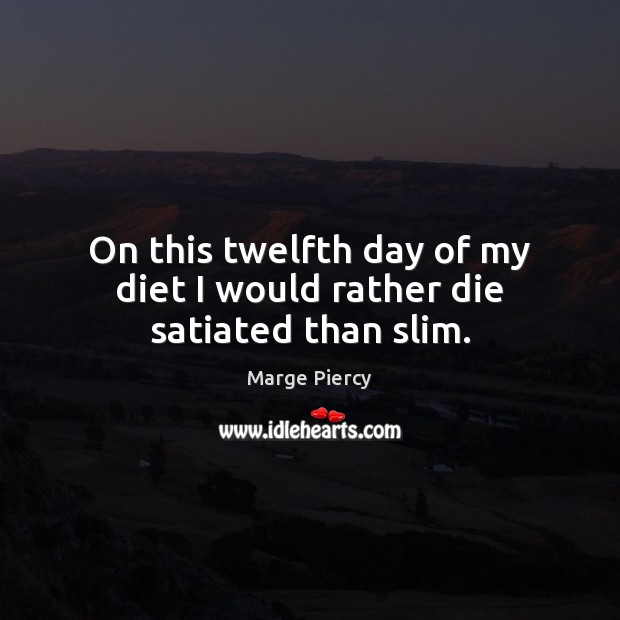 On this twelfth day of my diet I would rather die satiated than slim. Marge Piercy Picture Quote