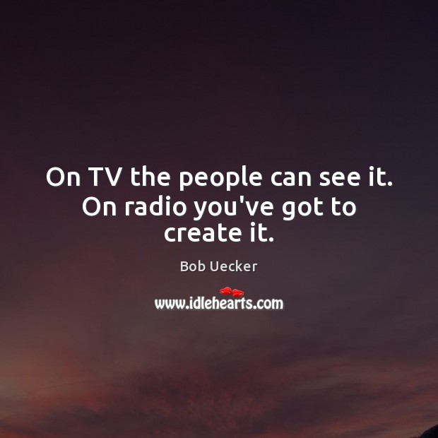 On TV the people can see it. On radio you've got to create it. Bob Uecker Picture Quote
