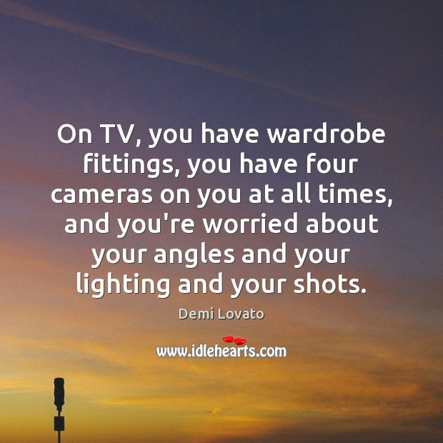 On TV, you have wardrobe fittings, you have four cameras on you Demi Lovato Picture Quote