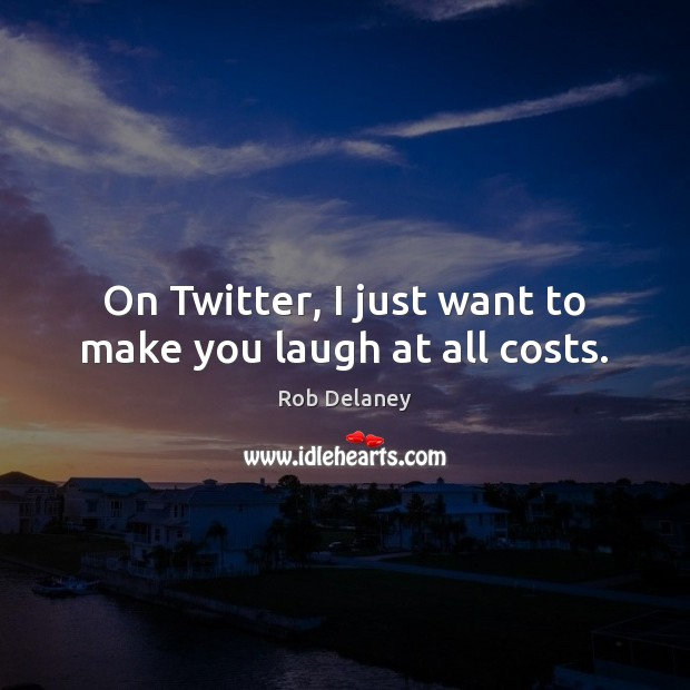 Rob Delaney Picture Quote image saying: On Twitter, I just want to make you laugh at all costs.