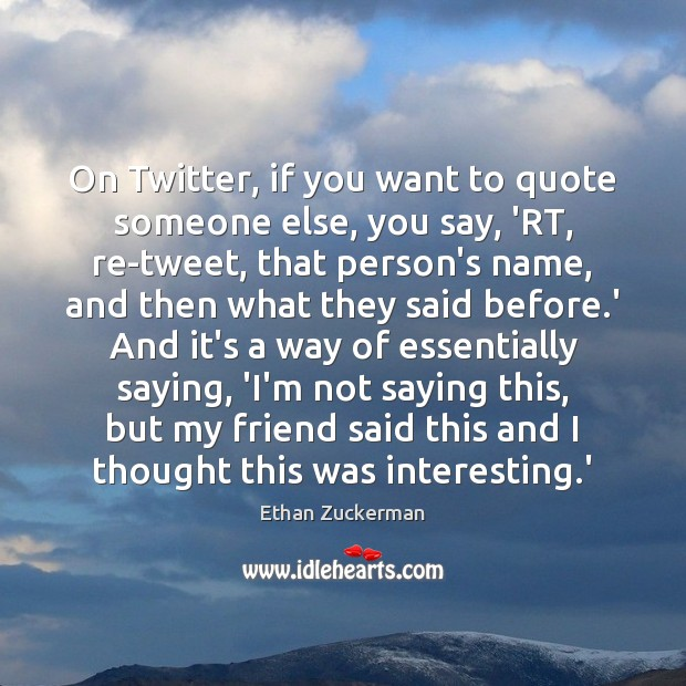 On Twitter, if you want to quote someone else, you say, 'RT, Image