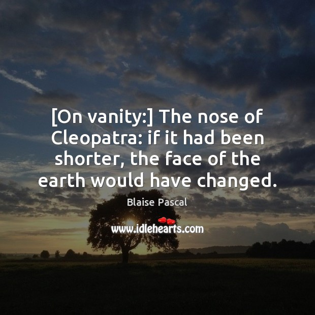 [On vanity:] The nose of Cleopatra: if it had been shorter, the Image