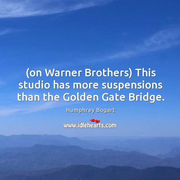 (on Warner Brothers) This studio has more suspensions than the Golden Gate Bridge. Humphrey Bogart Picture Quote