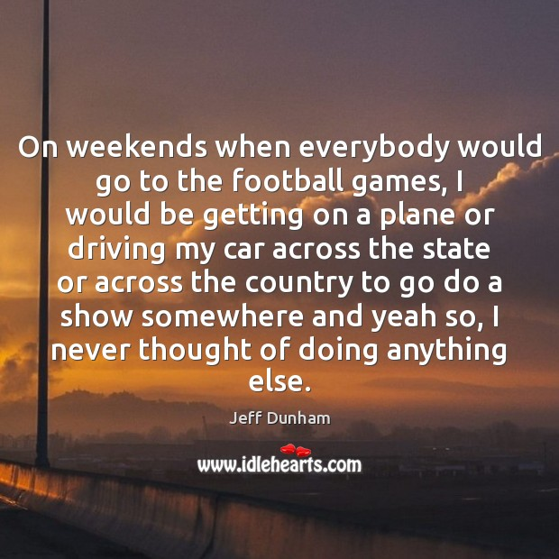 On weekends when everybody would go to the football games, I would Image