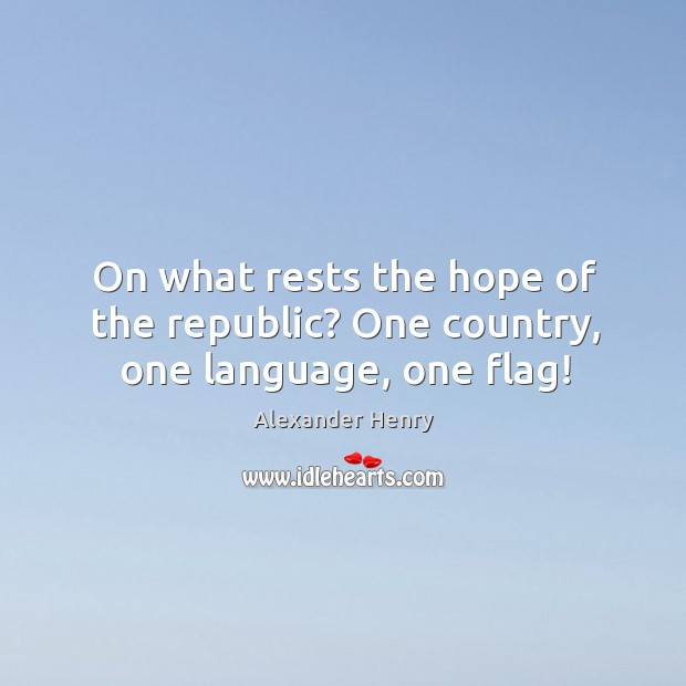 Image, On what rests the hope of the republic? one country, one language, one flag!