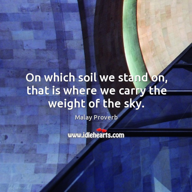 On which soil we stand on, that is where we carry the weight of the sky. Malay Proverbs Image