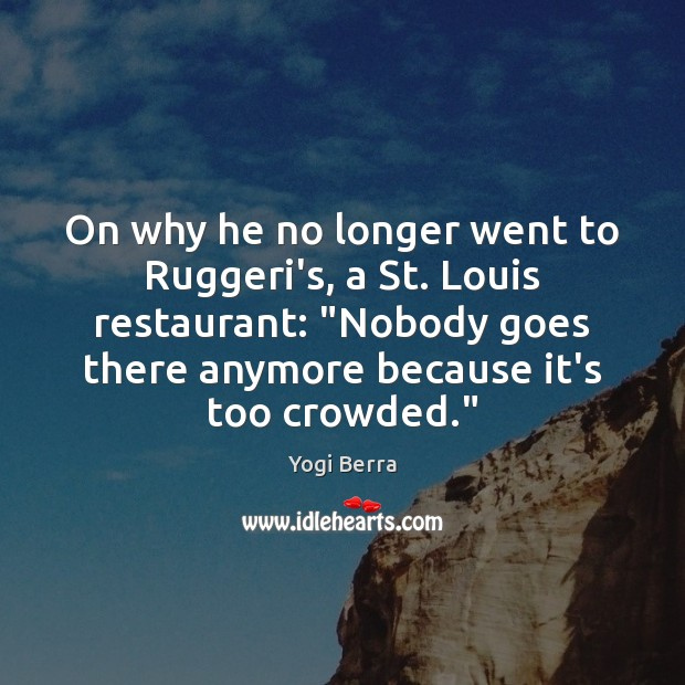 Image, On why he no longer went to Ruggeri's, a St. Louis restaurant: ""