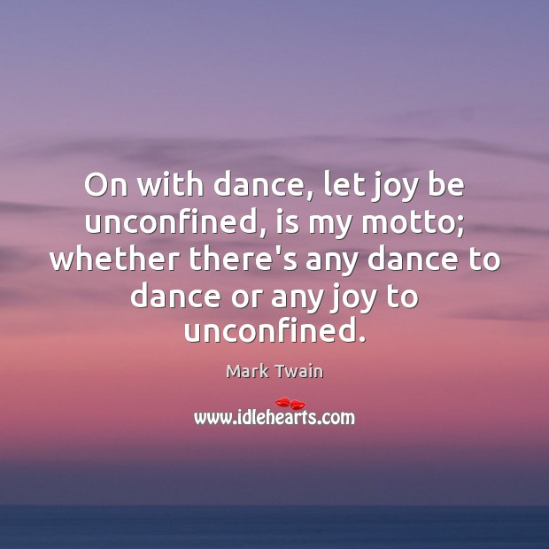 On with dance, let joy be unconfined, is my motto; whether there's Mark Twain Picture Quote