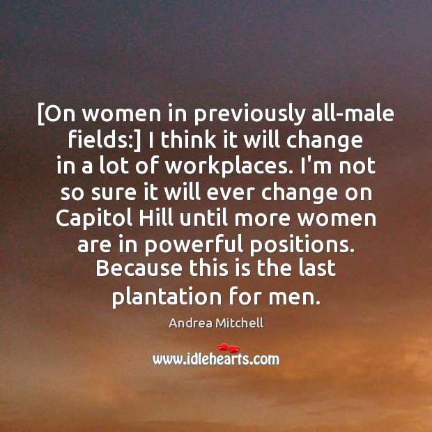 Image, [On women in previously all-male fields:] I think it will change in