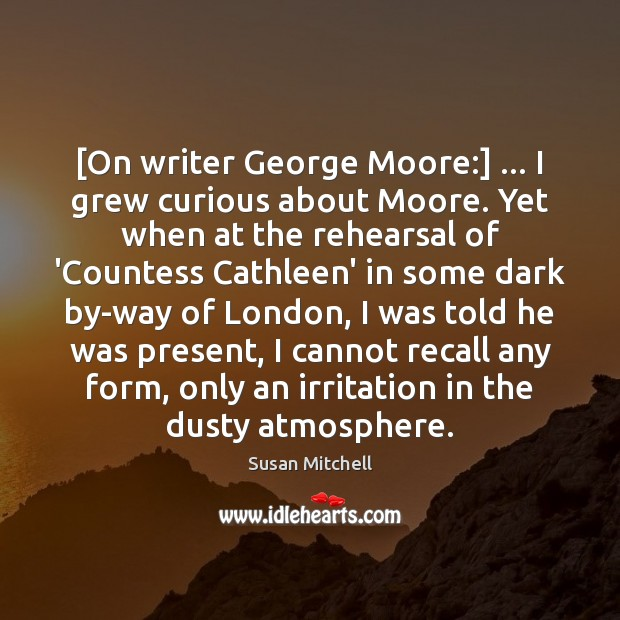 [On writer George Moore:] … I grew curious about Moore. Yet when at Susan Mitchell Picture Quote
