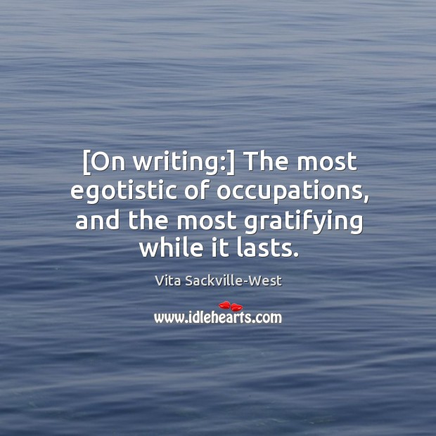 [On writing:] The most egotistic of occupations, and the most gratifying while it lasts. Vita Sackville-West Picture Quote