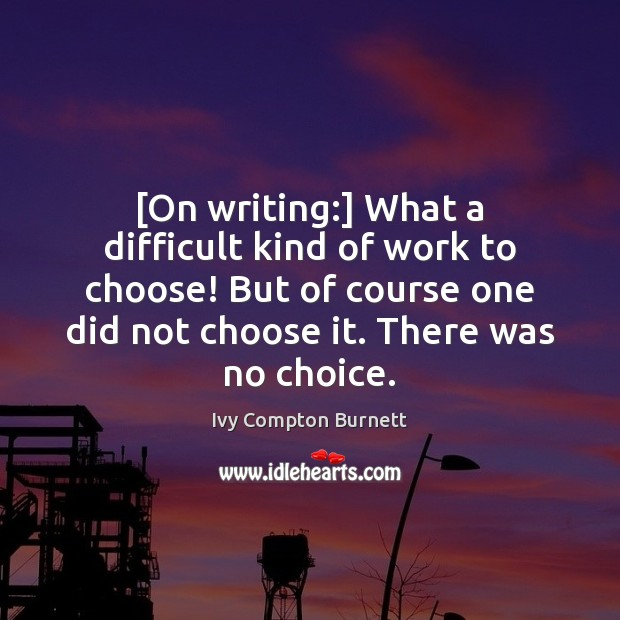 [On writing:] What a difficult kind of work to choose! But of Ivy Compton Burnett Picture Quote