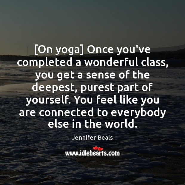 [On yoga] Once you've completed a wonderful class, you get a sense Jennifer Beals Picture Quote