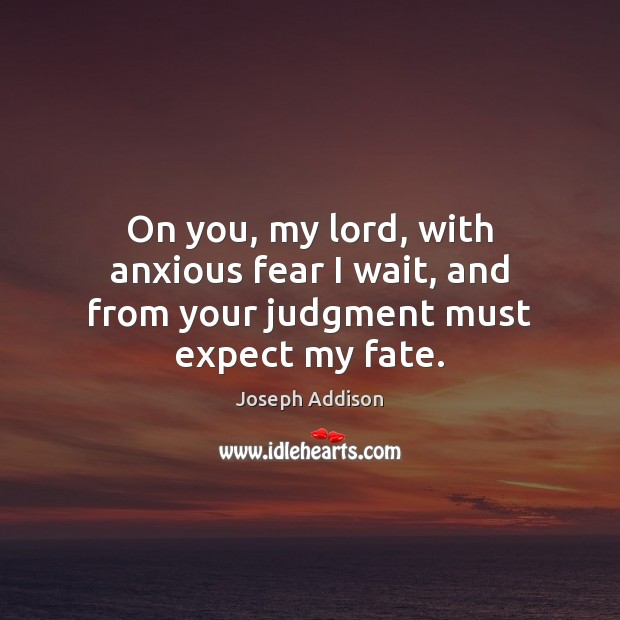 On you, my lord, with anxious fear I wait, and from your judgment must expect my fate. Joseph Addison Picture Quote