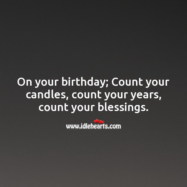 On your birthday; Count your candles, count your years, count your blessings. Blessings Quotes Image