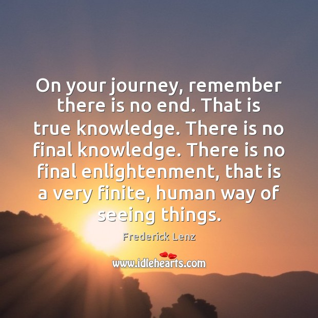 On your journey, remember there is no end. That is true knowledge. Journey Quotes Image