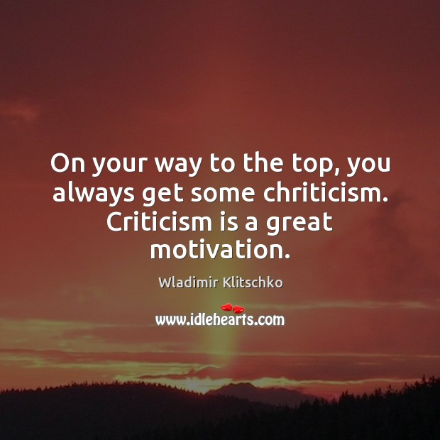 On your way to the top, you always get some chriticism. Criticism is a great motivation. Image