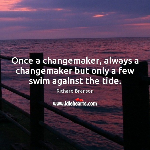 Once a changemaker, always a changemaker but only a few swim against the tide. Image