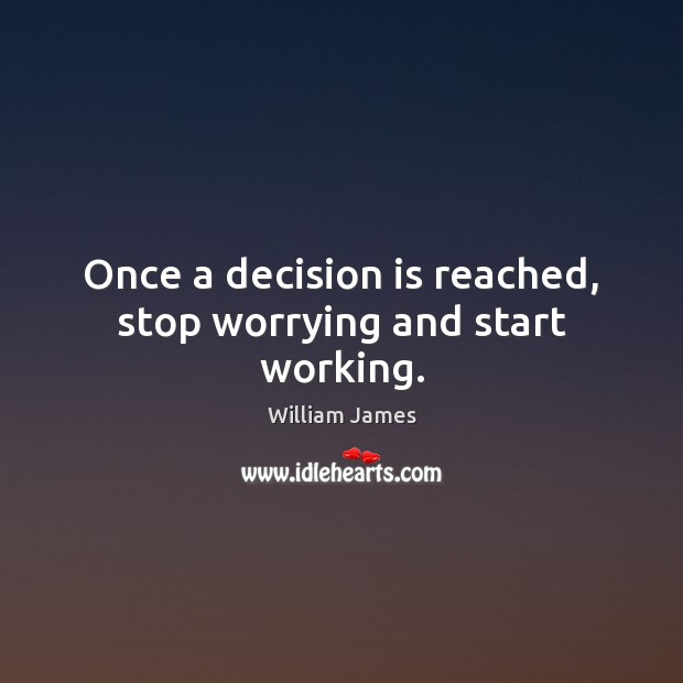Once a decision is reached, stop worrying and start working. William James Picture Quote