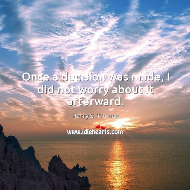 Once a decision was made, I did not worry about it afterward. Image