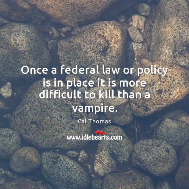 Image, Once a federal law or policy is in place it is more difficult to kill than a vampire.