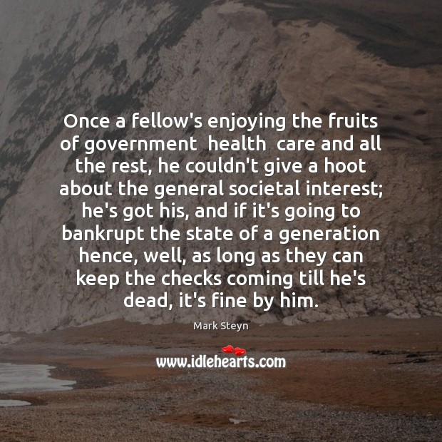 Once a fellow's enjoying the fruits of government  health  care and all Mark Steyn Picture Quote