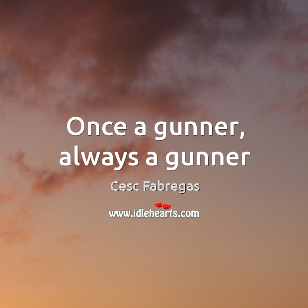 Once a gunner, always a gunner Cesc Fabregas Picture Quote