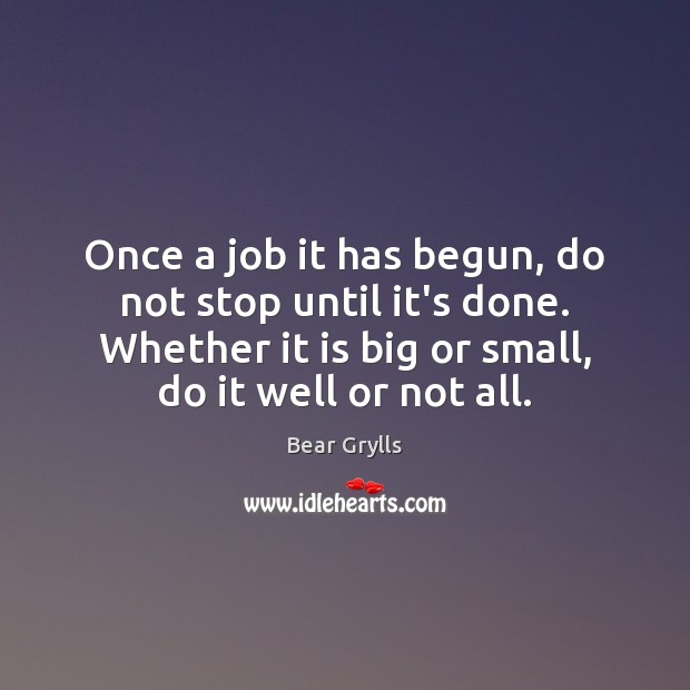 Once a job it has begun, do not stop until it's done. Bear Grylls Picture Quote