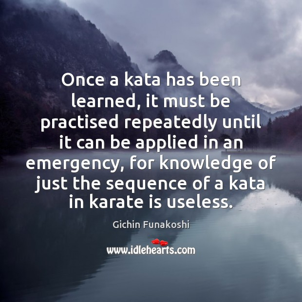 Once a kata has been learned, it must be practised repeatedly until Gichin Funakoshi Picture Quote