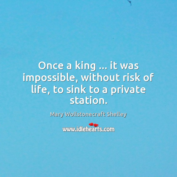 Once a king … it was impossible, without risk of life, to sink to a private station. Mary Wollstonecraft Shelley Picture Quote