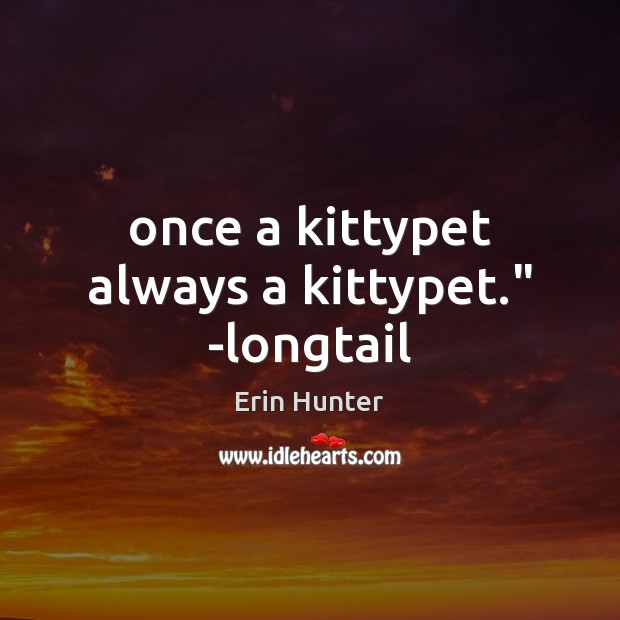 "Once a kittypet always a kittypet."" -longtail Erin Hunter Picture Quote"