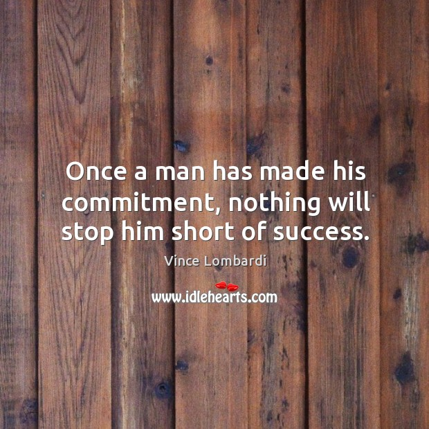 Image, Once a man has made his commitment, nothing will stop him short of success.