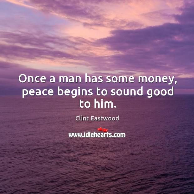 Once a man has some money, peace begins to sound good to him. Image