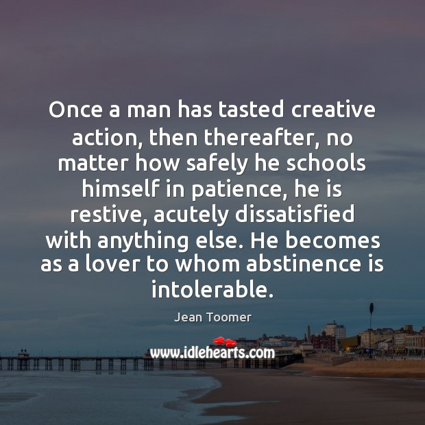 Once a man has tasted creative action, then thereafter, no matter how Image