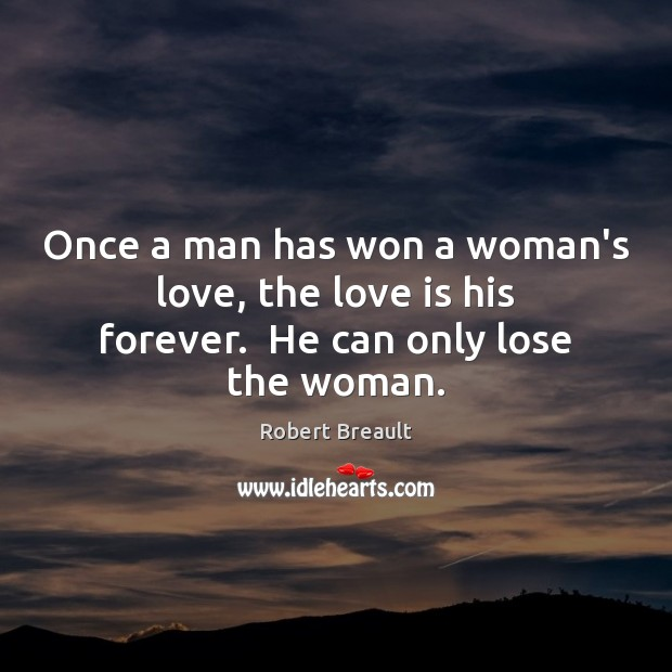 Once a man has won a woman's love, the love is his forever.  He can only lose the woman. Robert Breault Picture Quote