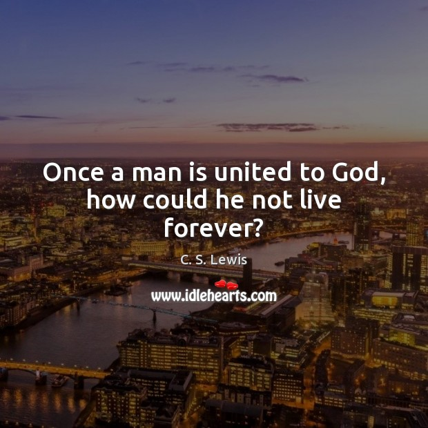Once a man is united to God, how could he not live forever? C. S. Lewis Picture Quote