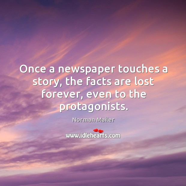 Once a newspaper touches a story, the facts are lost forever, even to the protagonists. Image