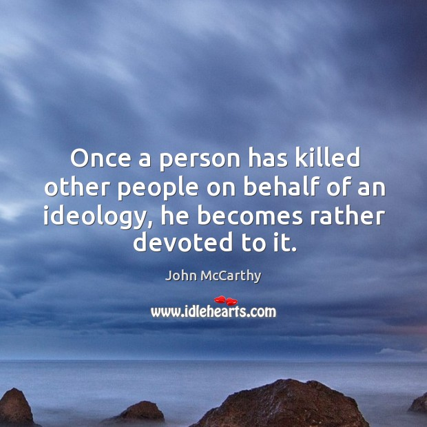 Once a person has killed other people on behalf of an ideology, he becomes rather devoted to it. Image