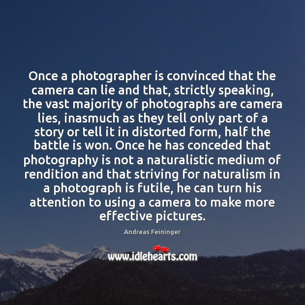 Once a photographer is convinced that the camera can lie and that, Andreas Feininger Picture Quote