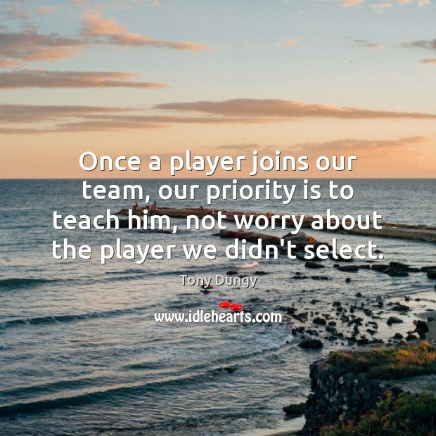 Once a player joins our team, our priority is to teach him, Tony Dungy Picture Quote