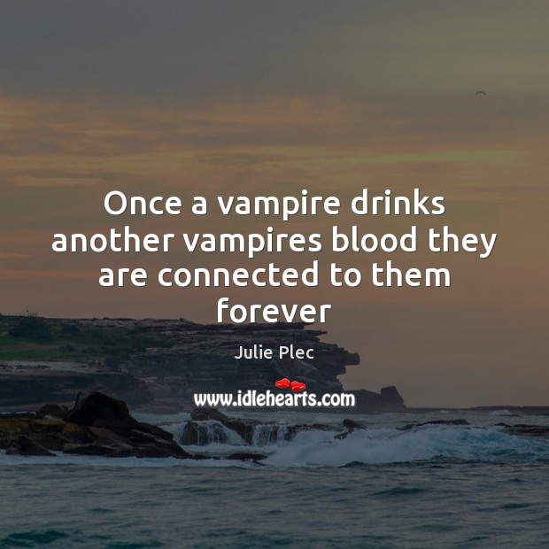 Once a vampire drinks another vampires blood they are connected to them forever Julie Plec Picture Quote