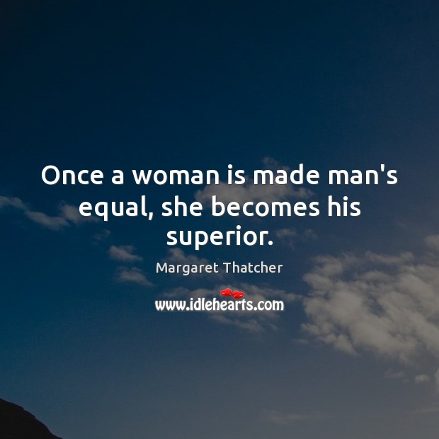 Once a woman is made man's equal, she becomes his superior. Image
