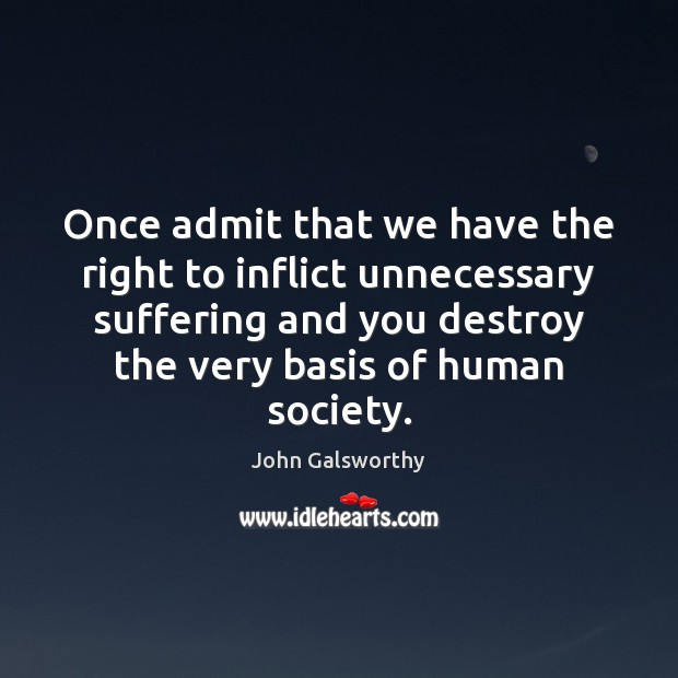 Once admit that we have the right to inflict unnecessary suffering and John Galsworthy Picture Quote