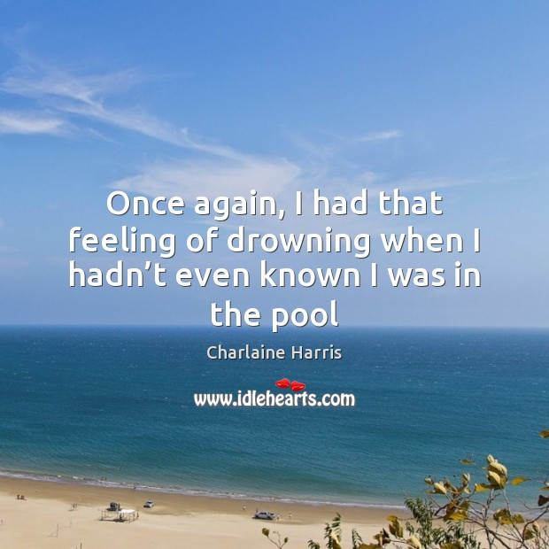 Once again, I had that feeling of drowning when I hadn't even known I was in the pool Charlaine Harris Picture Quote