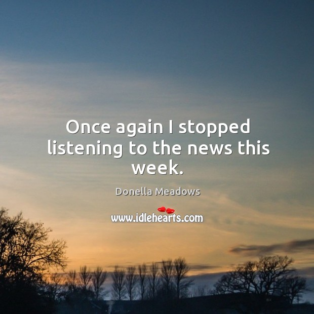 Once again I stopped listening to the news this week. Donella Meadows Picture Quote